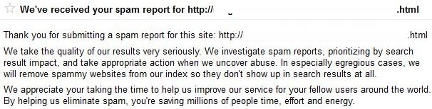 Thank you for submitting a spam report for this site: http:// .html We take the quality of our results very seriously. We investigate spam reports, prioritizing by search result impact, and take appropriate action when we uncover abuse. In especially egregious cases, we will remove spammy websites from our index so they don't show up in search results at all. We appreciate your taking the time to help us improve our service for your fellow users around the world. By helping us eliminate spam, you're saving millions of people time, effort and energy.